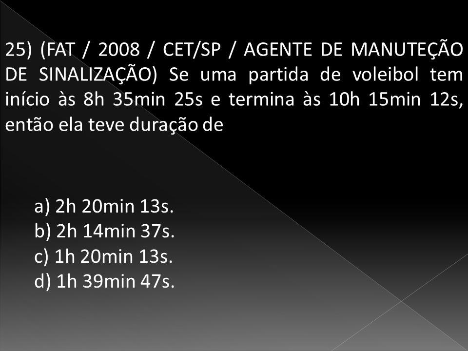 25) (FAT / 2008 / CET/SP / AGENTE DE MANUTEÇÃO DE SINALIZAÇÃO) Se uma partida de voleibol tem início às 8h 35min 25s e termina às 10h 15min 12s, então ela teve duração de a) 2h 20min 13s.