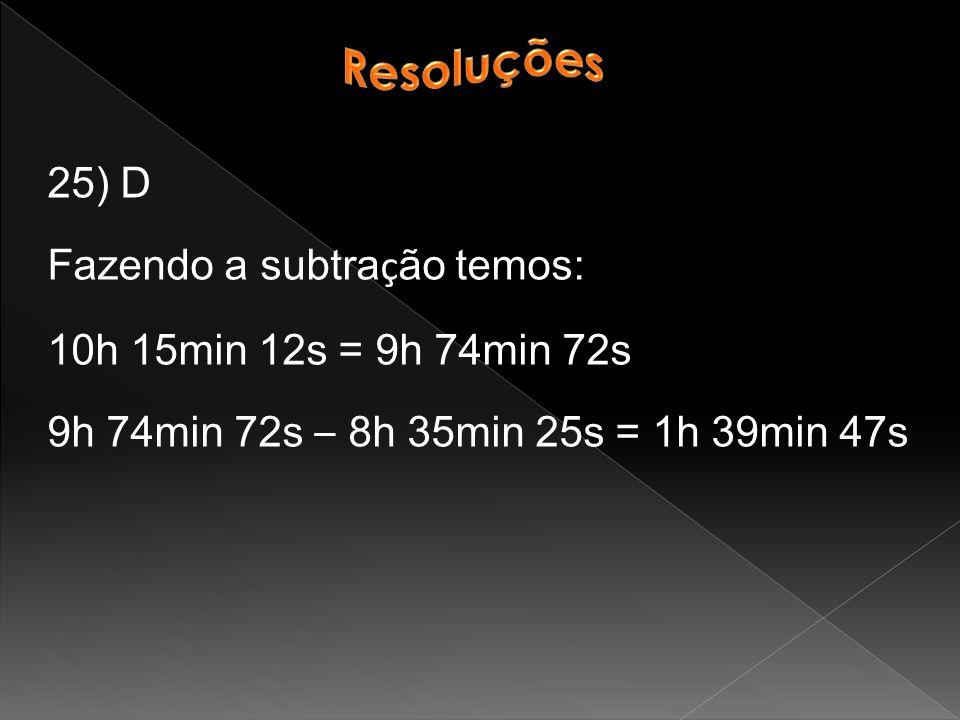 25) D Fazendo a subtra ç ão temos: 10h 15min 12s = 9h 74min 72s 9h 74min 72s – 8h 35min 25s = 1h 39min 47s