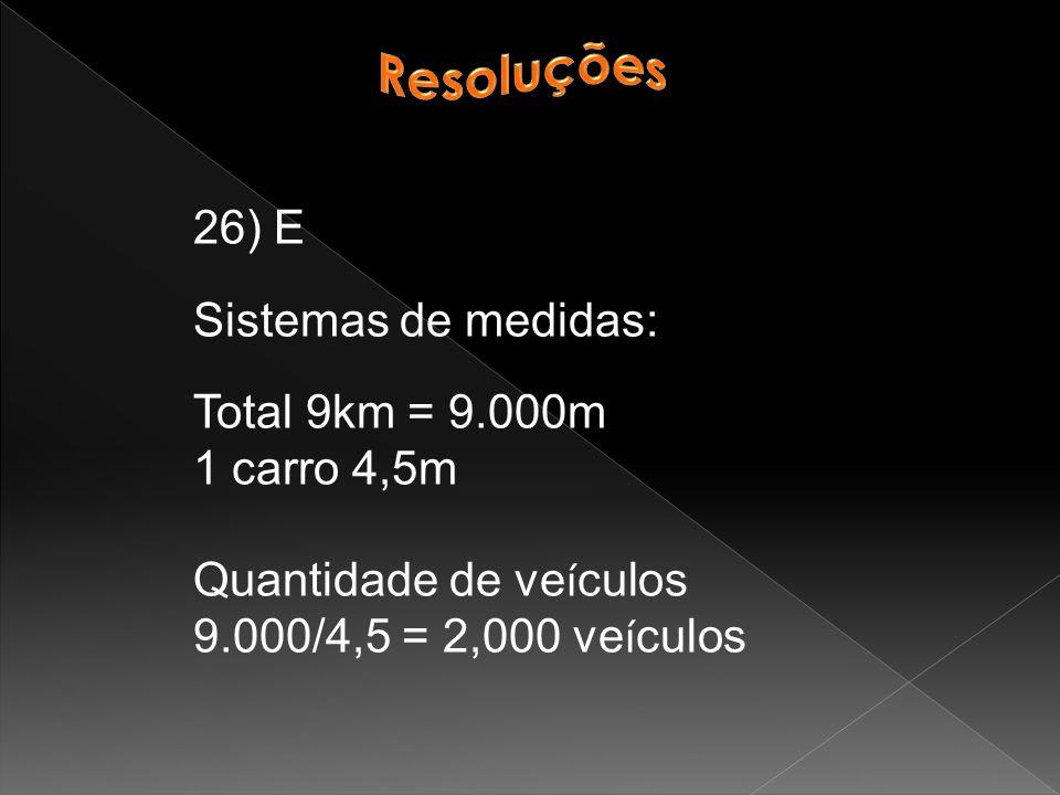 26) E Sistemas de medidas: Total 9km = 9.000m 1 carro 4,5m Quantidade de ve í culos 9.000/4,5 = 2,000 ve í culos