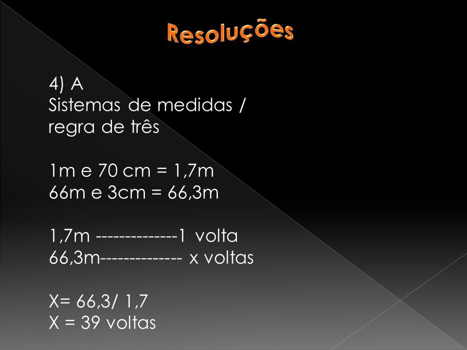 4) A Sistemas de medidas / regra de três 1m e 70 cm = 1,7m 66m e 3cm = 66,3m 1,7m --------------1 volta 66,3m-------------- x voltas X= 66,3/ 1,7 X = 39 voltas