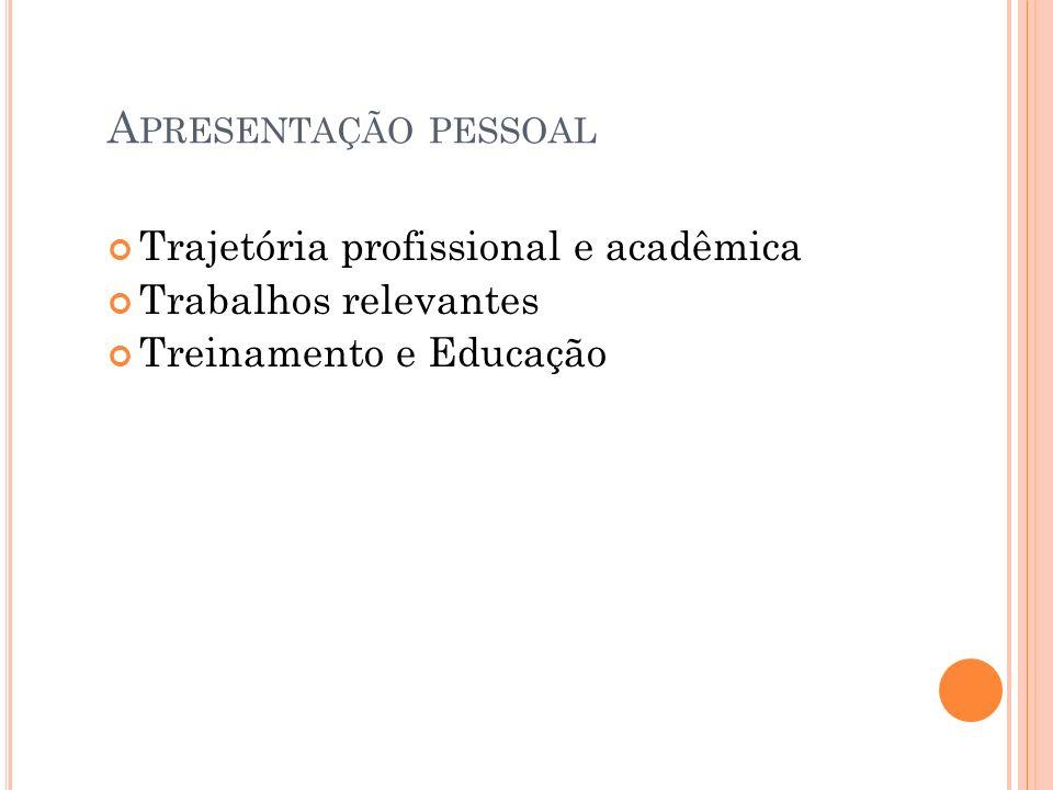 A PRESENTAÇÃO PESSOAL Trajetória profissional e acadêmica Trabalhos relevantes Treinamento e Educação