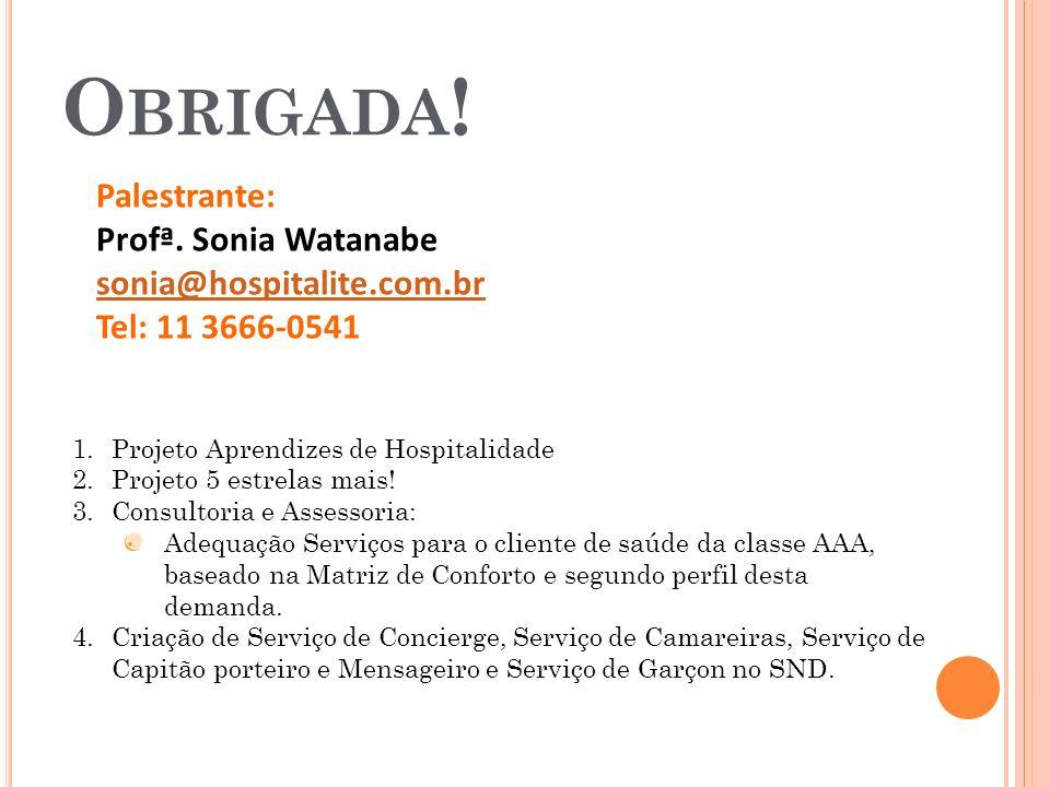 O BRIGADA ! Palestrante: Profª. Sonia Watanabe sonia@hospitalite.com.br Tel: 11 3666-0541 1.Projeto Aprendizes de Hospitalidade 2.Projeto 5 estrelas m