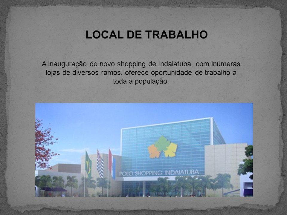 LOCAL DE TRABALHO A inauguração do novo shopping de Indaiatuba, com inúmeras lojas de diversos ramos, oferece oportunidade de trabalho a toda a popula