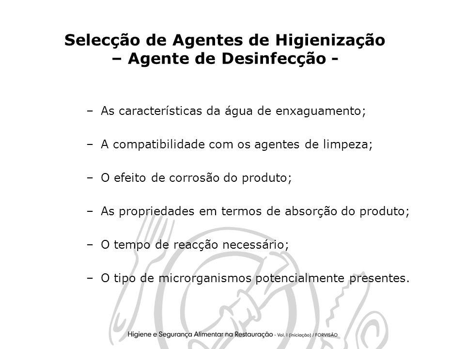 16 Selecção de Agentes de Higienização – Agente de Desinfecção - –As características da água de enxaguamento; –A compatibilidade com os agentes de limpeza; –O efeito de corrosão do produto; –As propriedades em termos de absorção do produto; –O tempo de reacção necessário; –O tipo de microrganismos potencialmente presentes.