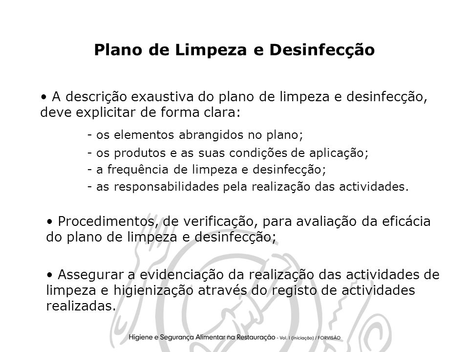 32 Plano de Limpeza e Desinfecção A descrição exaustiva do plano de limpeza e desinfecção, deve explicitar de forma clara: - os elementos abrangidos no plano; - os produtos e as suas condições de aplicação; - a frequência de limpeza e desinfecção; - as responsabilidades pela realização das actividades.