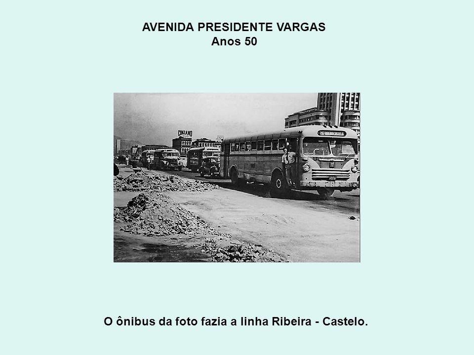 AVENIDA PRESIDENTE VARGAS Anos 50 O ônibus da foto fazia a linha Ribeira - Castelo.