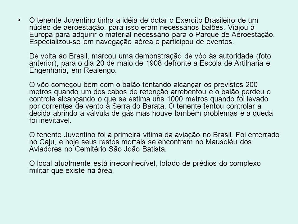 O tenente Juventino tinha a idéia de dotar o Exercito Brasileiro de um núcleo de aeroestação, para isso eram necessários balões. Viajou à Europa para