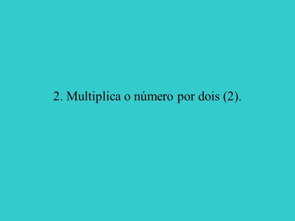 2. Multiplica o número por dois (2).