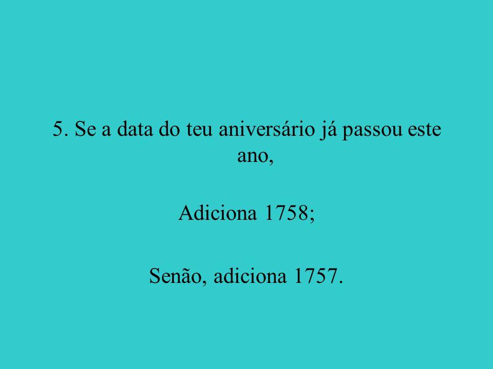 5. Se a data do teu aniversário já passou este ano, Adiciona 1758; Senão, adiciona 1757.