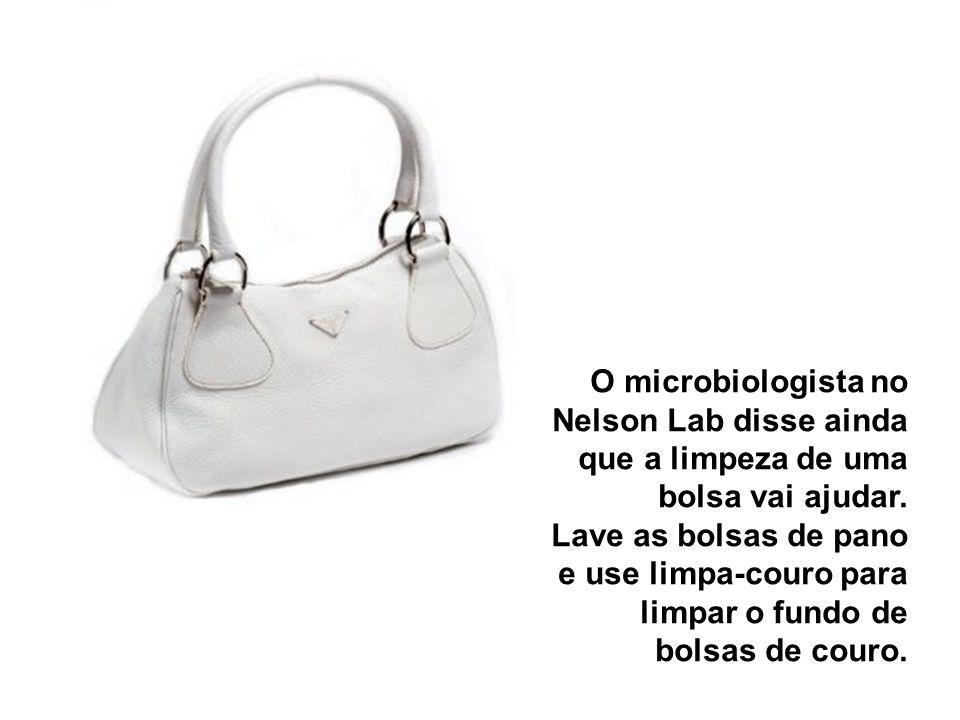 O microbiologista no Nelson Lab disse ainda que a limpeza de uma bolsa vai ajudar. Lave as bolsas de pano e use limpa-couro para limpar o fundo de bol