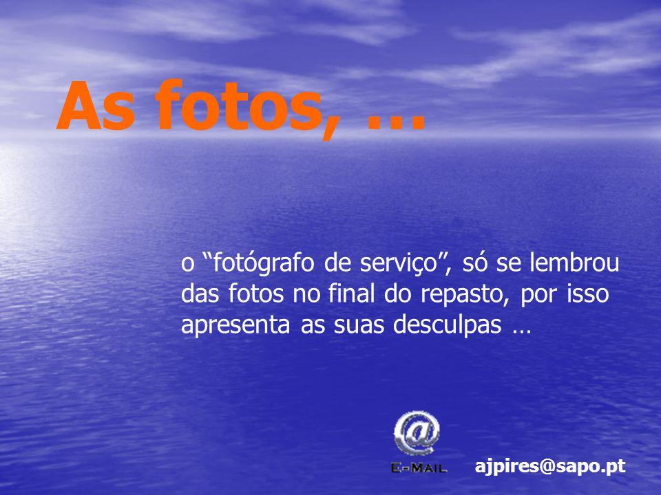 As fotos, … o fotógrafo de serviço, só se lembrou das fotos no final do repasto, por isso apresenta as suas desculpas … ajpires@sapo.pt