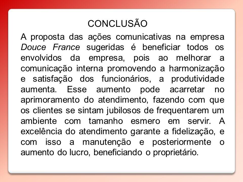 CONCLUSÃO A proposta das ações comunicativas na empresa Douce France sugeridas é beneficiar todos os envolvidos da empresa, pois ao melhorar a comunic
