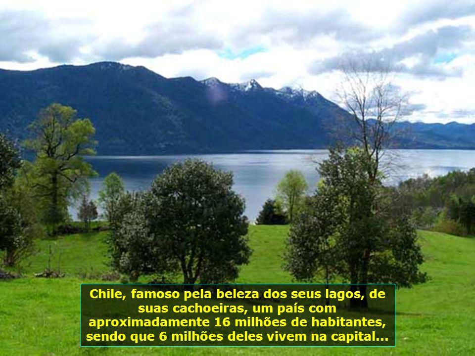 Chile, famoso pela beleza dos seus lagos, de suas cachoeiras, um país com aproximadamente 16 milhões de habitantes, sendo que 6 milhões deles vivem na capital...