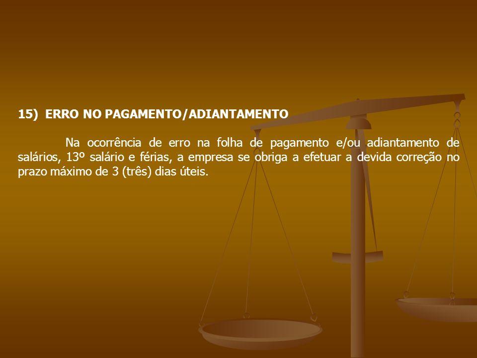 15) ERRO NO PAGAMENTO/ADIANTAMENTO Na ocorrência de erro na folha de pagamento e/ou adiantamento de salários, 13º salário e férias, a empresa se obrig