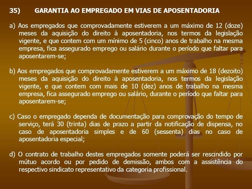 35)GARANTIA AO EMPREGADO EM VIAS DE APOSENTADORIA a) Aos empregados que comprovadamente estiverem a um máximo de 12 (doze) meses da aquisição do direi
