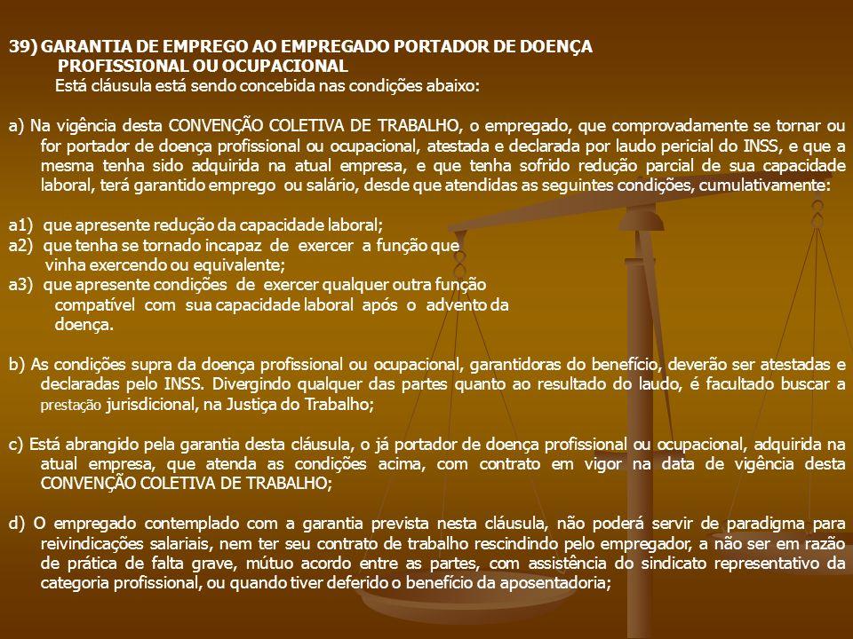 39)GARANTIA DE EMPREGO AO EMPREGADO PORTADOR DE DOENÇA PROFISSIONAL OU OCUPACIONAL Está cláusula está sendo concebida nas condições abaixo: a) Na vigê