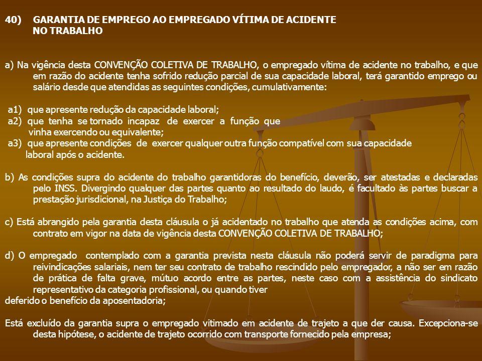 40)GARANTIA DE EMPREGO AO EMPREGADO VÍTIMA DE ACIDENTE NO TRABALHO a) Na vigência desta CONVENÇÃO COLETIVA DE TRABALHO, o empregado vítima de acidente