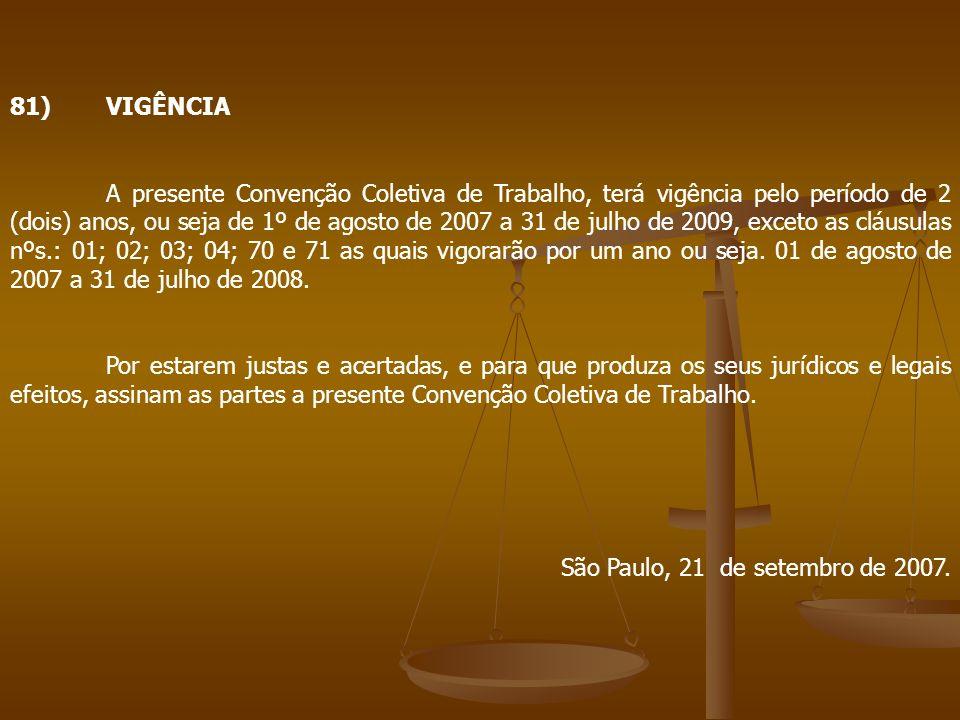 81)VIGÊNCIA A presente Convenção Coletiva de Trabalho, terá vigência pelo período de 2 (dois) anos, ou seja de 1º de agosto de 2007 a 31 de julho de 2