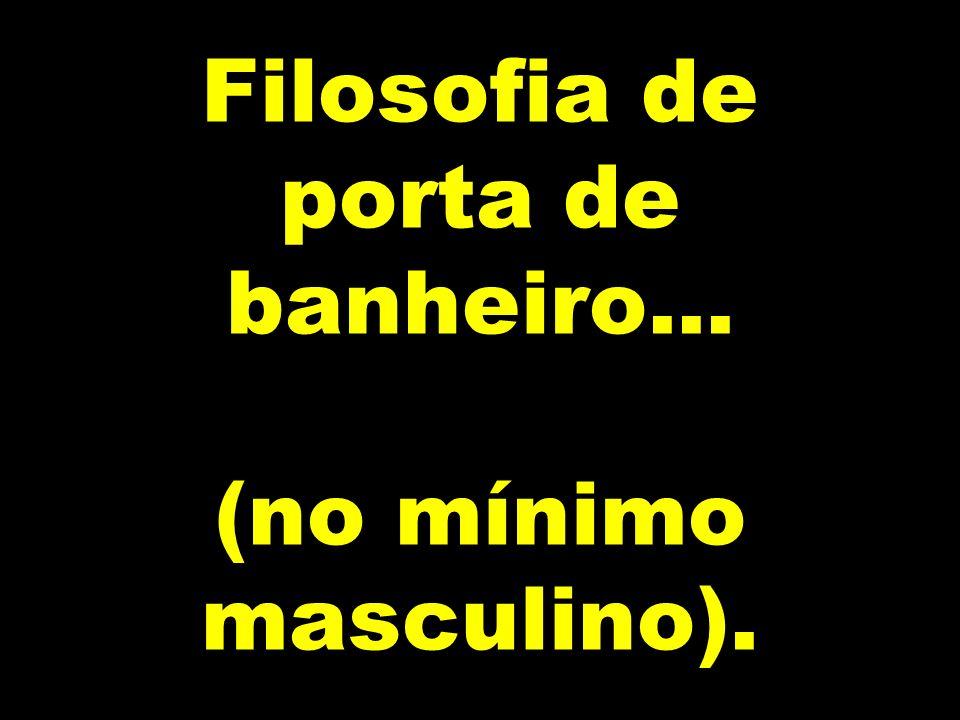 Filosofia de porta de banheiro... (no mínimo masculino).