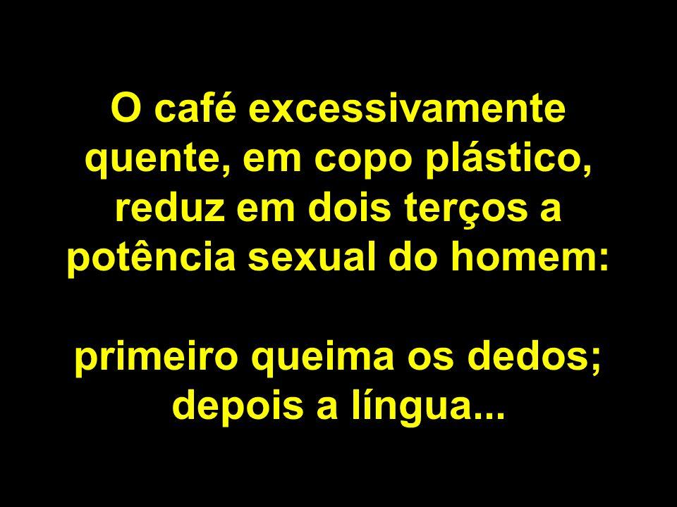 O café excessivamente quente, em copo plástico, reduz em dois terços a potência sexual do homem: primeiro queima os dedos; depois a língua...