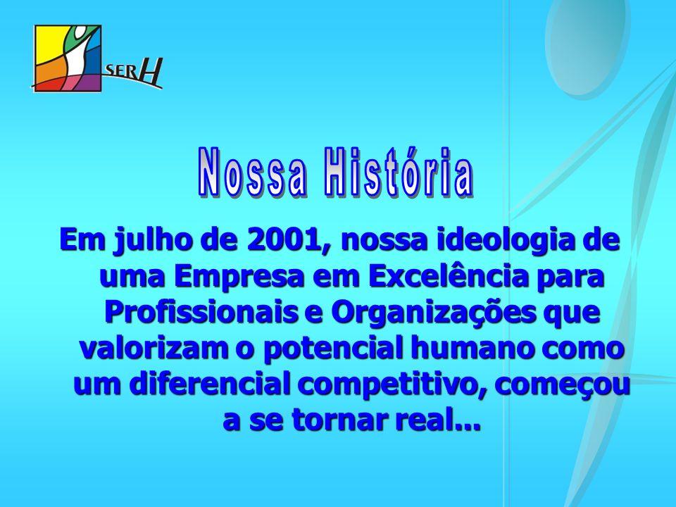 Em julho de 2001, nossa ideologia de uma Empresa em Excelência para Profissionais e Organizações que valorizam o potencial humano como um diferencial