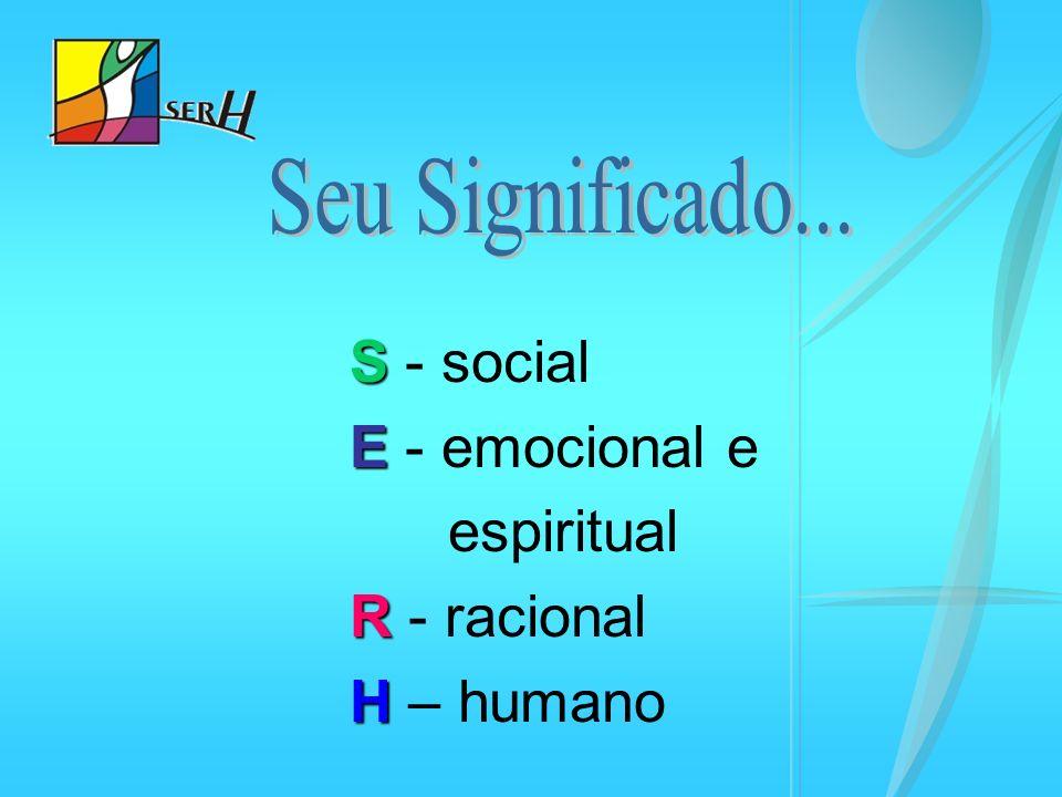 S S - social E E - emocional e espiritual R R - racional H H – humano