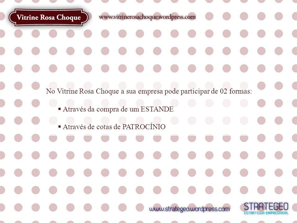 No Vitrine Rosa Choque a sua empresa pode participar de 02 formas: Através da compra de um ESTANDE Através de cotas de PATROCÍNIO