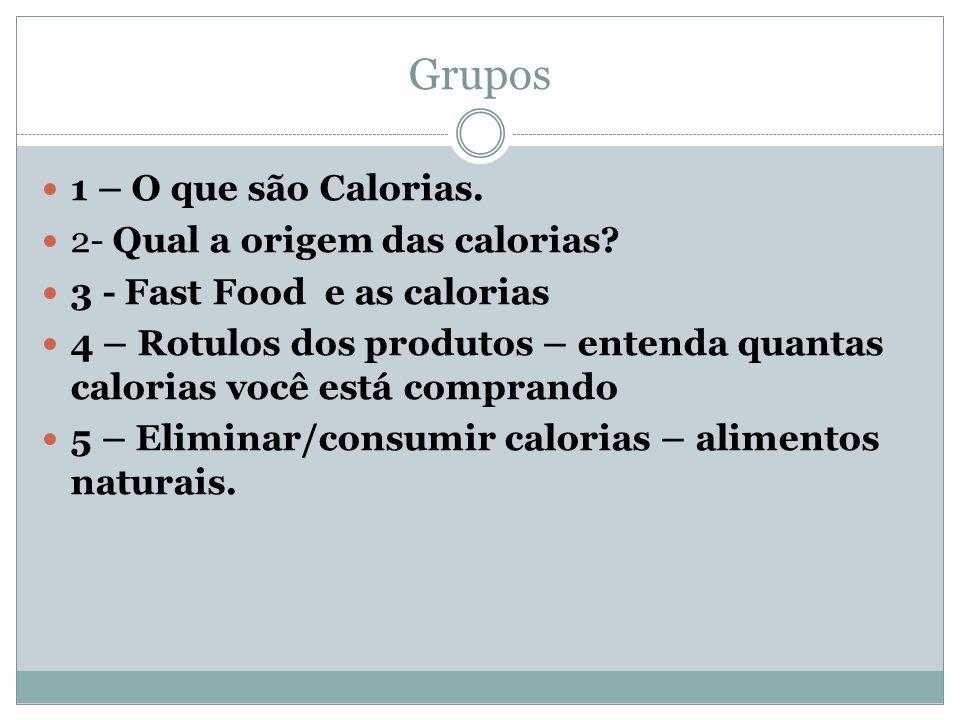 Grupos 1 – O que são Calorias.2- Qual a origem das calorias.