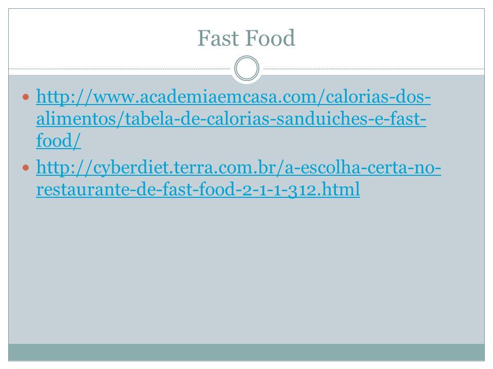Fast Food http://www.academiaemcasa.com/calorias-dos- alimentos/tabela-de-calorias-sanduiches-e-fast- food/ http://www.academiaemcasa.com/calorias-dos- alimentos/tabela-de-calorias-sanduiches-e-fast- food/ http://cyberdiet.terra.com.br/a-escolha-certa-no- restaurante-de-fast-food-2-1-1-312.html http://cyberdiet.terra.com.br/a-escolha-certa-no- restaurante-de-fast-food-2-1-1-312.html