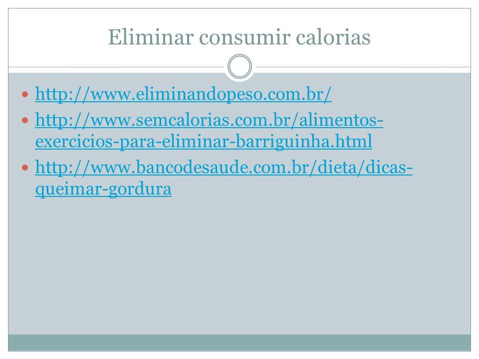 Eliminar consumir calorias http://www.eliminandopeso.com.br/ http://www.semcalorias.com.br/alimentos- exercicios-para-eliminar-barriguinha.html http://www.semcalorias.com.br/alimentos- exercicios-para-eliminar-barriguinha.html http://www.bancodesaude.com.br/dieta/dicas- queimar-gordura http://www.bancodesaude.com.br/dieta/dicas- queimar-gordura