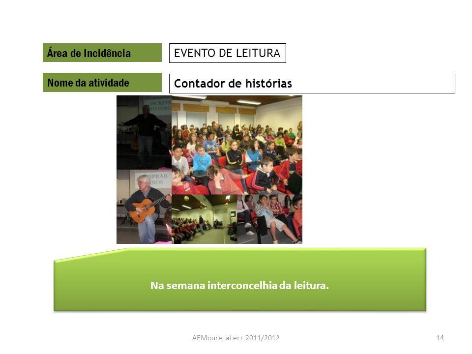 AEMoure aLer+ 2011/201214 Área de Incidência Nome da atividade Contador de histórias EVENTO DE LEITURA Na semana interconcelhia da leitura.