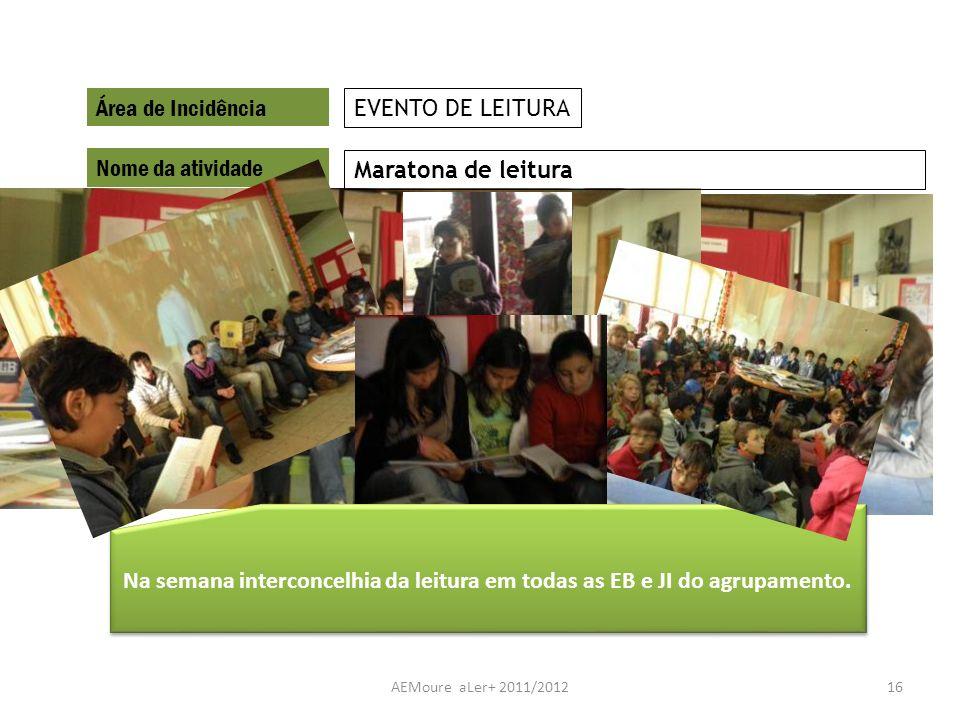 AEMoure aLer+ 2011/201216 Área de Incidência Nome da atividade Maratona de leitura EVENTO DE LEITURA Na semana interconcelhia da leitura em todas as E