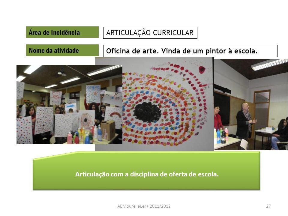 AEMoure aLer+ 2011/201227 Área de Incidência Nome da atividade Oficina de arte. Vinda de um pintor à escola. ARTICULAÇÃO CURRICULAR Articulação com a