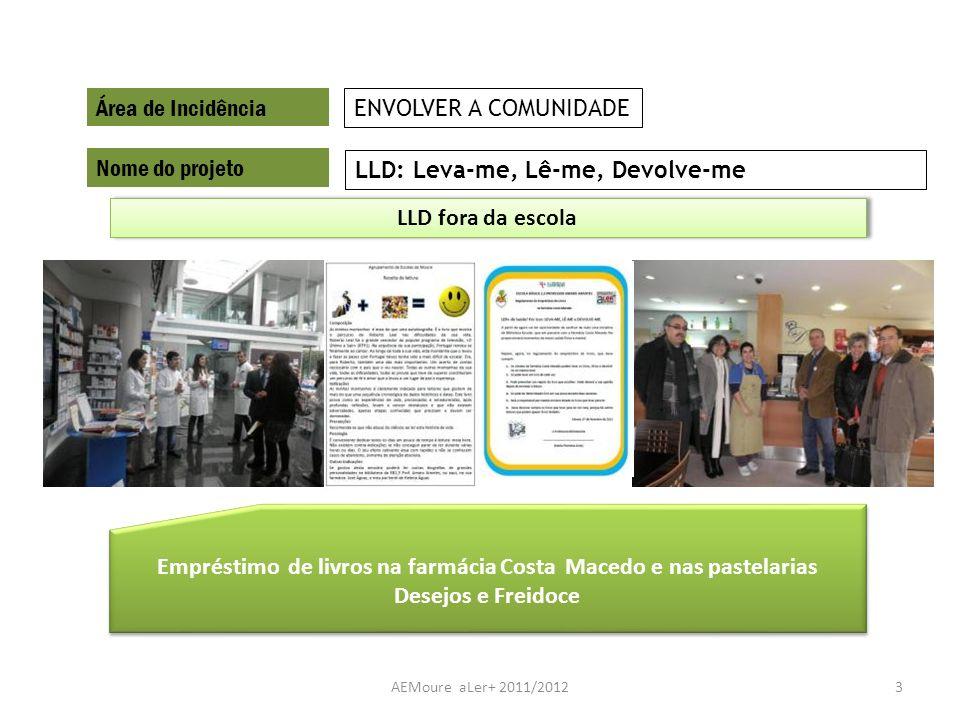 AEMoure aLer+ 2011/20123 Área de Incidência Nome do projeto LLD: Leva-me, Lê-me, Devolve-me ENVOLVER A COMUNIDADE Empréstimo de livros na farmácia Cos