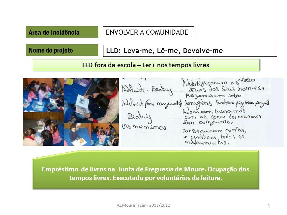AEMoure aLer+ 2011/20124 Área de Incidência Nome do projeto LLD: Leva-me, Lê-me, Devolve-me ENVOLVER A COMUNIDADE Empréstimo de livros na Junta de Fre