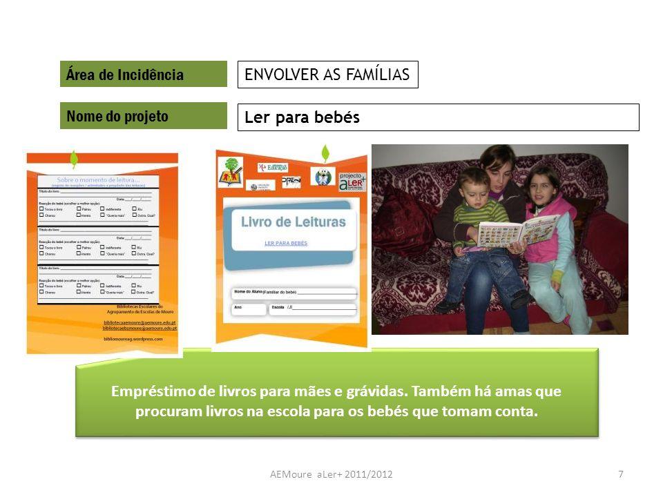 AEMoure aLer+ 2011/20127 Área de Incidência Nome do projeto Ler para bebés ENVOLVER AS FAMÍLIAS Empréstimo de livros para mães e grávidas. Também há a