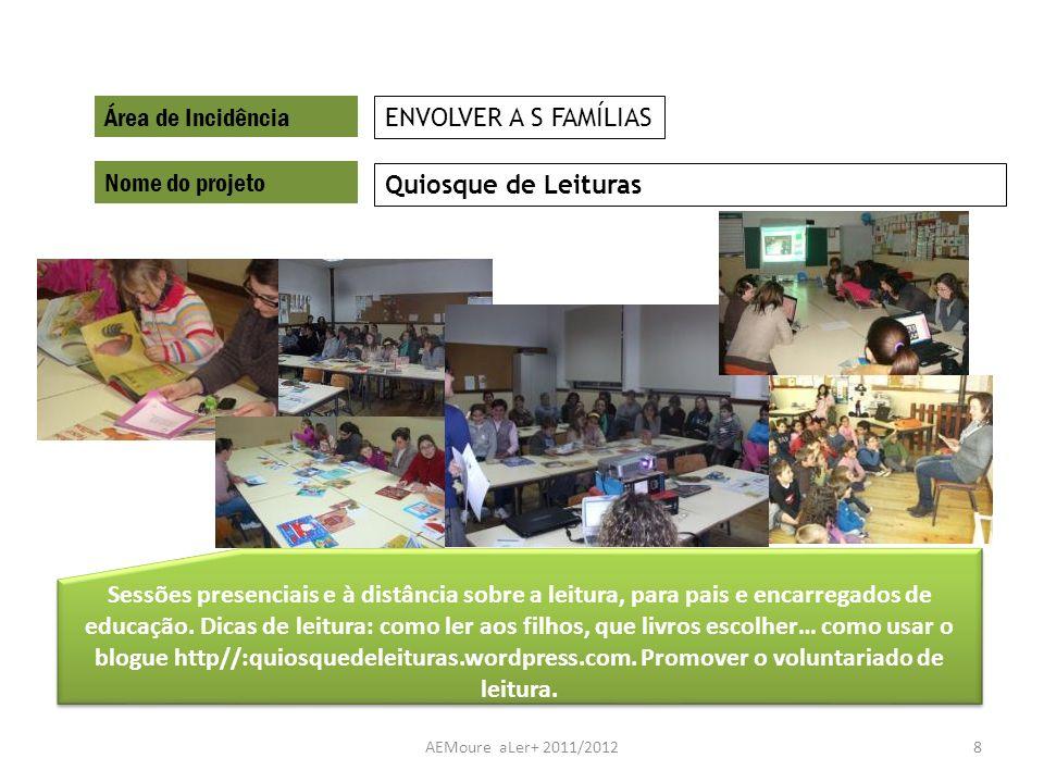 AEMoure aLer+ 2011/20128 Área de Incidência Nome do projeto Quiosque de Leituras ENVOLVER A S FAMÍLIAS Sessões presenciais e à distância sobre a leitu