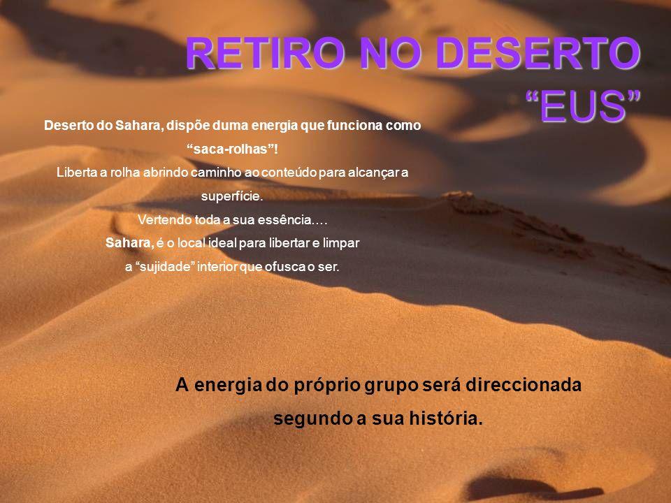 RETIRO NO DESERTO EUS A energia do próprio grupo será direccionada segundo a sua história. Deserto do Sahara, dispõe duma energia que funciona como sa