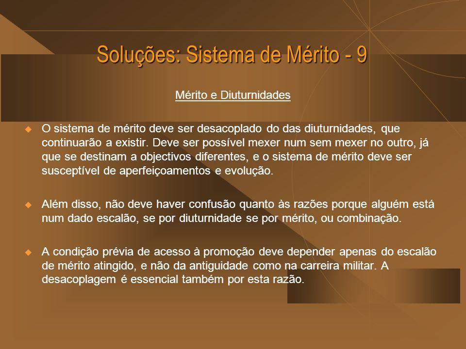 Soluções: Sistema de Mérito - 9 Mérito e Diuturnidades O sistema de mérito deve ser desacoplado do das diuturnidades, que continuarão a existir. Deve