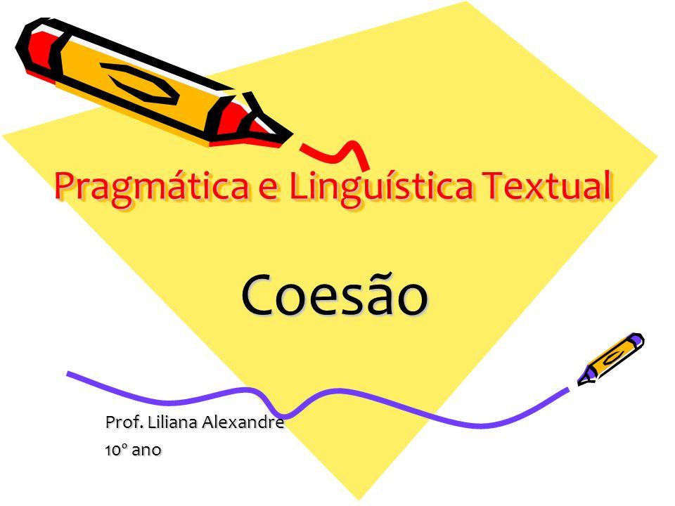 Pragmática e Linguística Textual Coesão Prof. Liliana Alexandre 10º ano