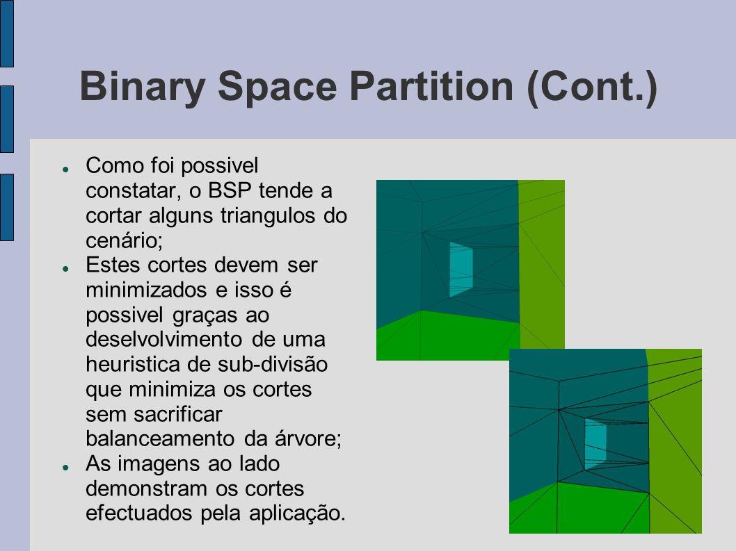 Binary Space Partition (Cont.) Como foi possivel constatar, o BSP tende a cortar alguns triangulos do cenário; Estes cortes devem ser minimizados e isso é possivel graças ao deselvolvimento de uma heuristica de sub-divisão que minimiza os cortes sem sacrificar balanceamento da árvore; As imagens ao lado demonstram os cortes efectuados pela aplicação.