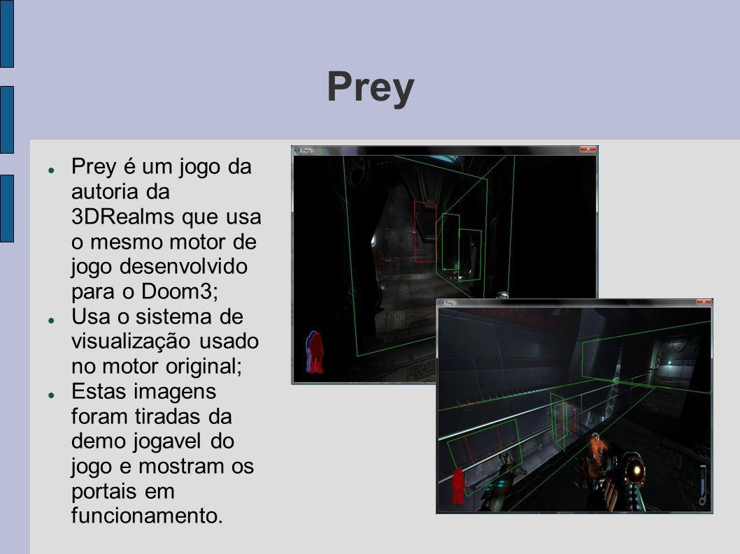 Prey Prey é um jogo da autoria da 3DRealms que usa o mesmo motor de jogo desenvolvido para o Doom3; Usa o sistema de visualização usado no motor original; Estas imagens foram tiradas da demo jogavel do jogo e mostram os portais em funcionamento.