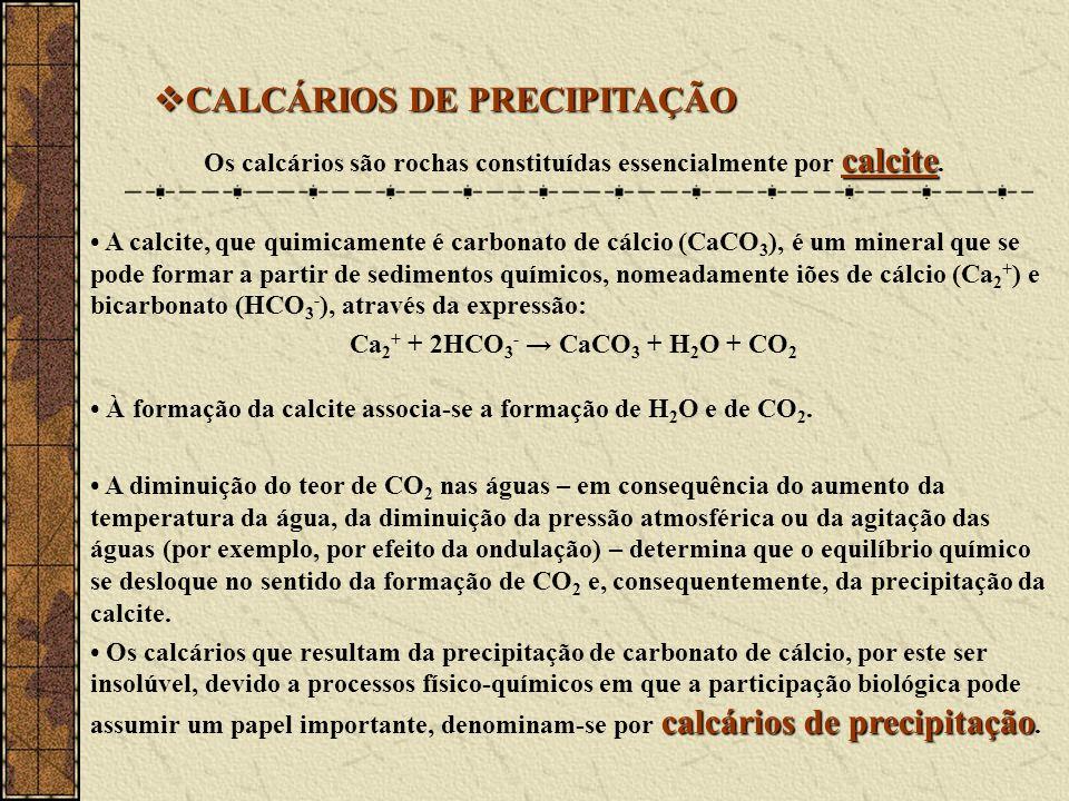 CALCÁRIOS DE PRECIPITAÇÃO CALCÁRIOS DE PRECIPITAÇÃO calcite Os calcários são rochas constituídas essencialmente por calcite.