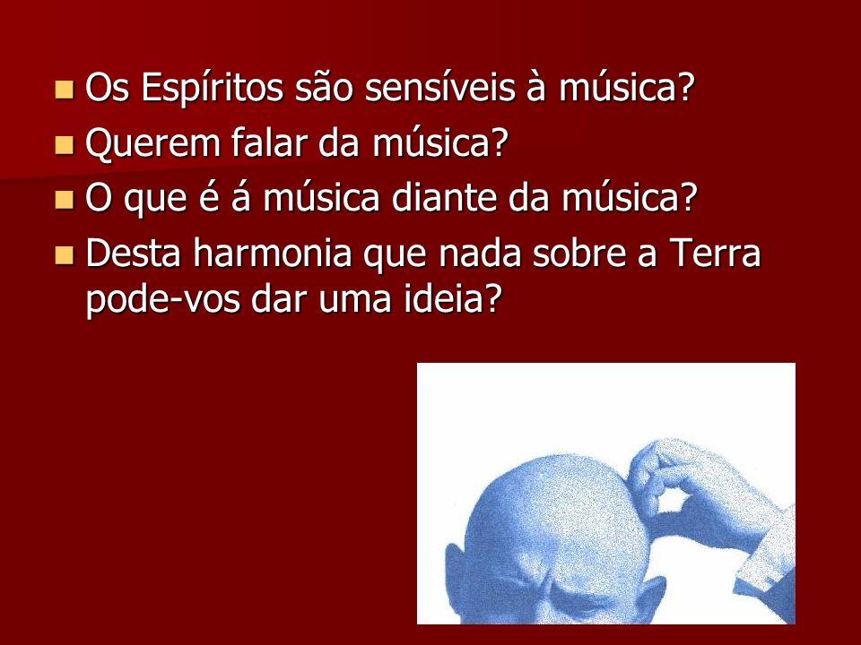 Os Espíritos são sensíveis à música? Os Espíritos são sensíveis à música? Querem falar da música? Querem falar da música? O que é á música diante da m