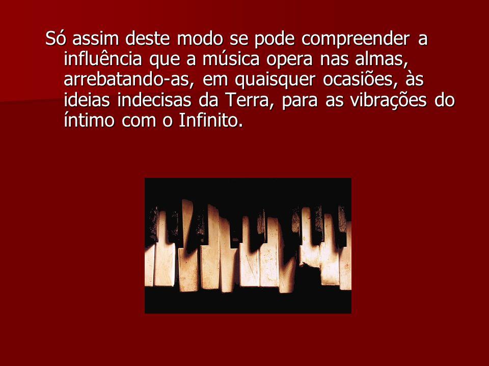 Só assim deste modo se pode compreender a influência que a música opera nas almas, arrebatando-as, em quaisquer ocasiões, às ideias indecisas da Terra