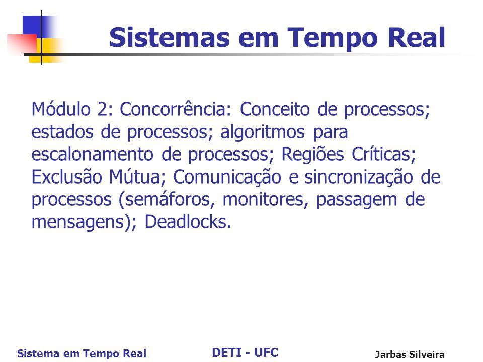 DETI - UFC Sistema em Tempo Real Jarbas Silveira Sistemas em Tempo Real Módulo 2: Concorrência: Conceito de processos; estados de processos; algoritmo
