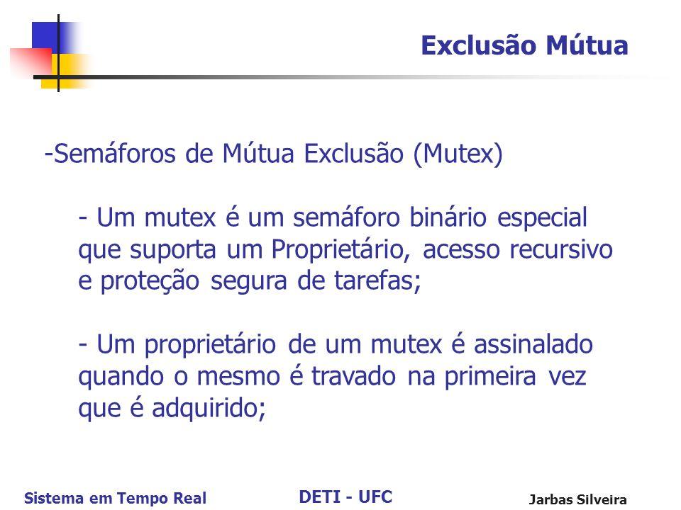 DETI - UFC Sistema em Tempo Real Jarbas Silveira Exclusão Mútua -Semáforos de Mútua Exclusão (Mutex) - Um mutex é um semáforo binário especial que sup