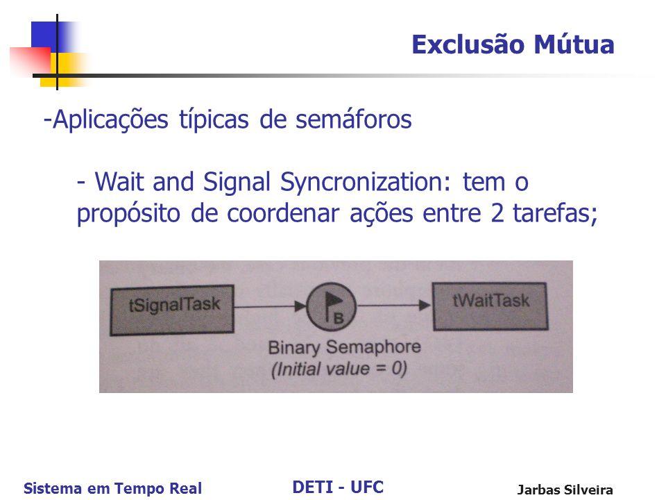 DETI - UFC Sistema em Tempo Real Jarbas Silveira Exclusão Mútua -Aplicações típicas de semáforos - Wait and Signal Syncronization: tem o propósito de