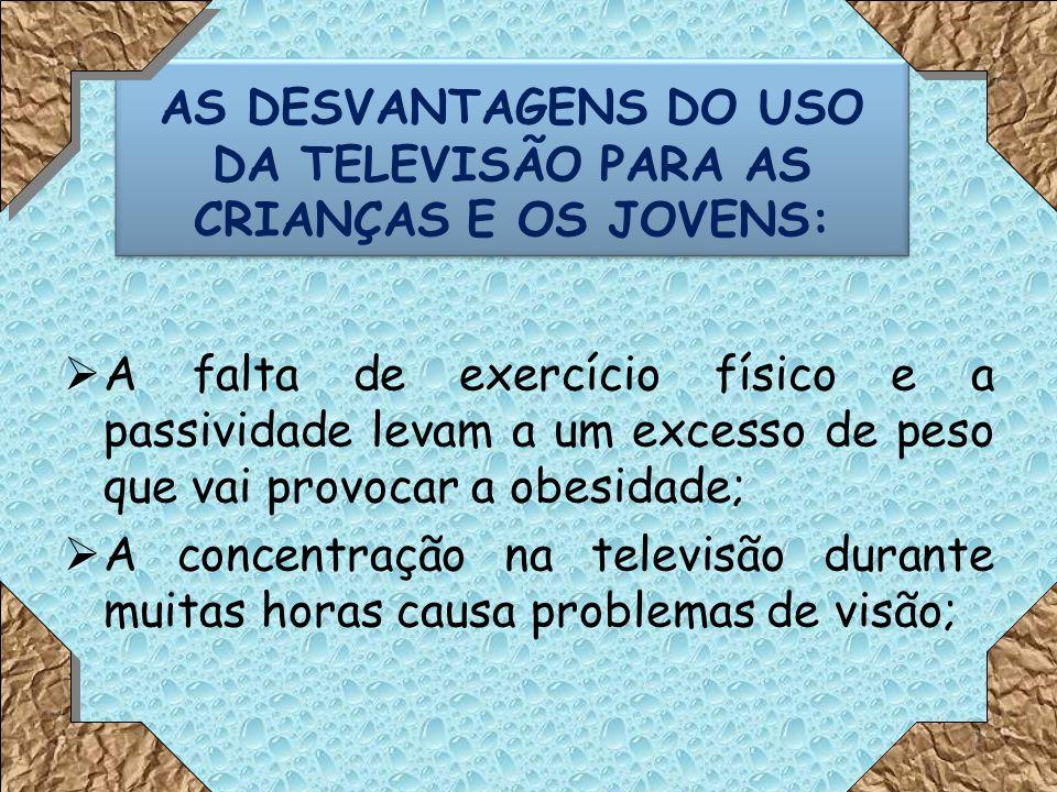 AS DESVANTAGENS DO USO DA TELEVISÃO PARA AS CRIANÇAS E OS JOVENS: A falta de exercício físico e a passividade levam a um excesso de peso que vai provocar a obesidade; A concentração na televisão durante muitas horas causa problemas de visão; 11