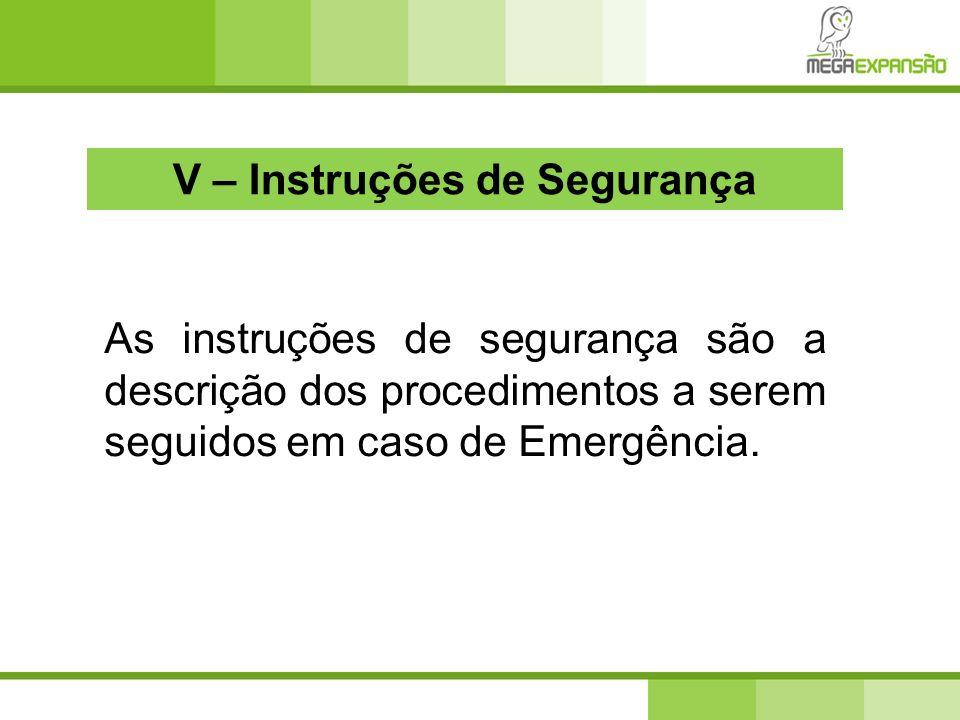 V – Instruções de Segurança As instruções de segurança são a descrição dos procedimentos a serem seguidos em caso de Emergência.